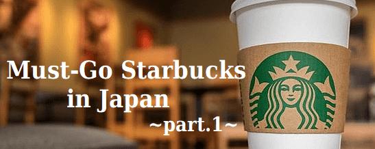 Must-Go Starbucks in Japan -part.1-