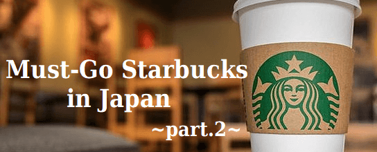 Must-Go Starbucks in Japan -part.2-