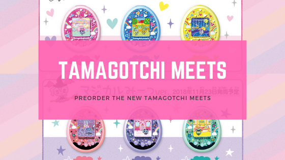 [NOW AVAILABLE] NEW TAMAGOTCHI MEETS - NOVEMBER 2018 Blog post